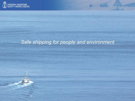 Safe shipping for people and environment. Swedish & European legal framework for Maritime Security Capt. Dan Sarenius Survey and Inspection Coordinator.