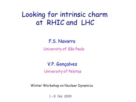 Looking for intrinsic charm at RHIC and LHC University of São Paulo University of Pelotas F.S. Navarra V.P. Gonçalves Winter Workshop on Nuclear Dynamics.