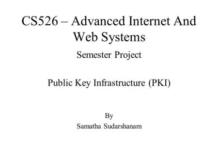 CS526 – Advanced Internet And Web Systems Semester Project Public Key Infrastructure (PKI) By Samatha Sudarshanam.