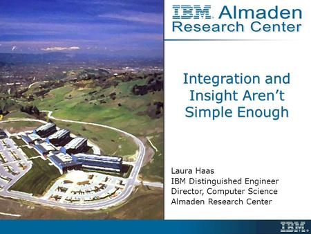 Integration and Insight Aren't Simple Enough Laura Haas IBM Distinguished Engineer Director, Computer Science Almaden Research Center.