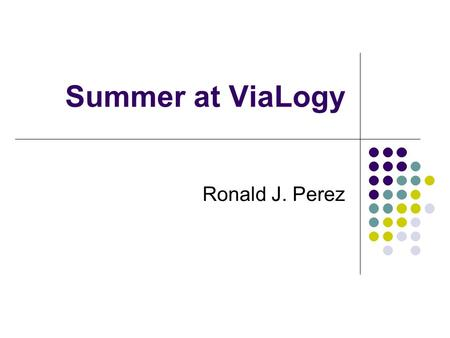 Summer at ViaLogy Ronald J. Perez. ViaLogy Developers of computational products for increased performance of molecular detection systems ViaAmp Gene expression.