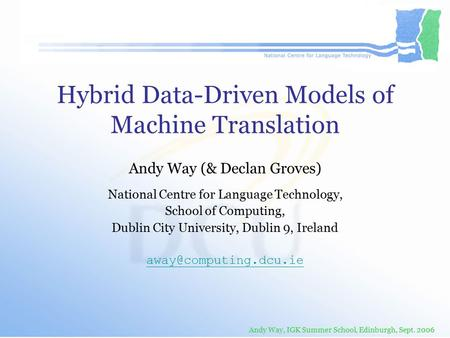 Andy Way, IGK Summer School, Edinburgh, Sept. 2006 Hybrid Data-Driven Models of Machine Translation Andy Way (& Declan Groves) National Centre for Language.