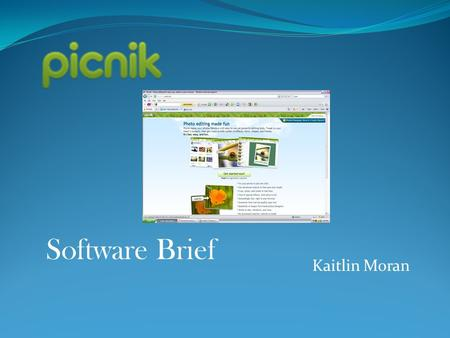 Kaitlin Moran Software Brief. What is picnik? Picnik is a free program that allows you to create your photos into a master piece, through a variety of.