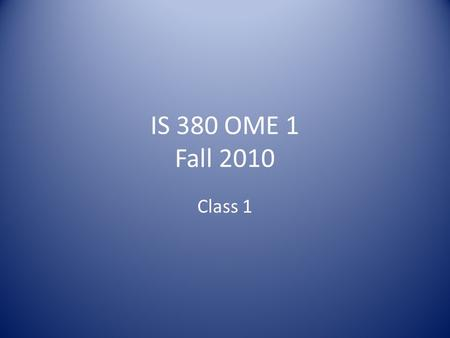 IS 380 OME 1 Fall 2010 Class 1. Administrative Roster Syllabus Review Class overview 10 domains overview.