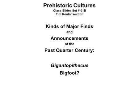 Prehistoric Cultures Class Slides Set # 01B Tim Roufs' section Kinds of Major Finds and Announcements of the Past Quarter Century: Gigantopithecus Bigfoot?