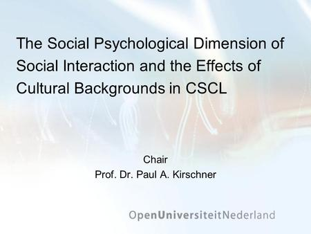 The Social Psychological Dimension of Social Interaction and the Effects of Cultural Backgrounds in CSCL Chair Prof. Dr. Paul A. Kirschner.