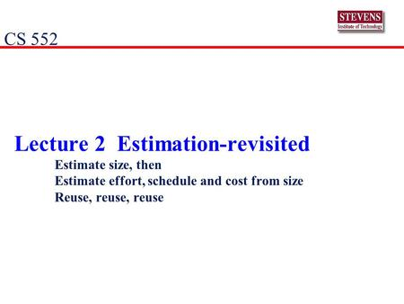 Lecture 2 Estimation-revisited Estimate size, then Estimate effort, schedule and cost from size Reuse, reuse, reuse CS 552.