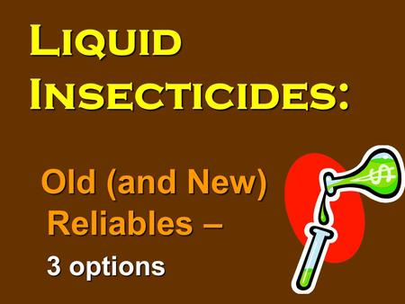 Liquid Insecticides: Old (and New) Reliables – 3 options.