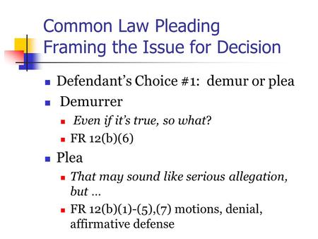 Common Law Pleading Framing the Issue for Decision Defendant's Choice #1: demur or plea Demurrer Even if it's true, so what? FR 12(b)(6) Plea That may.