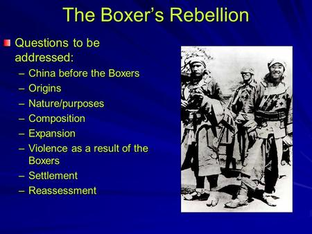 The Boxer's Rebellion Questions to be addressed: –China before the Boxers –Origins –Nature/purposes –Composition –Expansion –Violence as a result of the.