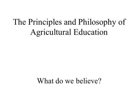The Principles and Philosophy of Agricultural Education What do we believe?