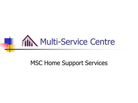Multi-Service Centre MSC Home Support Services. Our Track Record in the Community Multi-Service Centre began operations in July of 1978 Offered some of.