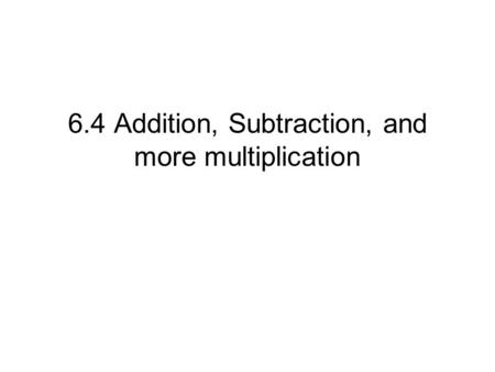 6.4 Addition, Subtraction, and more multiplication.