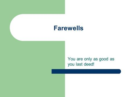 Farewells You are only as good as you last deed!.