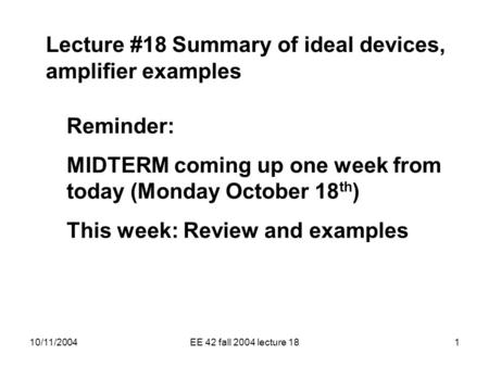 10/11/2004EE 42 fall 2004 lecture 181 Lecture #18 Summary of ideal devices, amplifier examples Reminder: MIDTERM coming up one week from today (Monday.