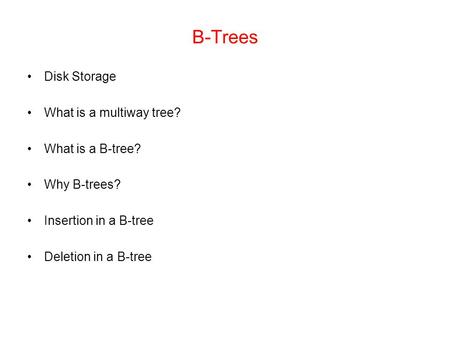 B-Trees Disk Storage What is a multiway tree? What is a B-tree? Why B-trees? Insertion in a B-tree Deletion in a B-tree.