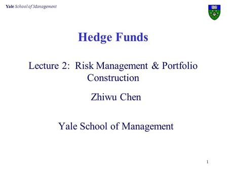 Yale School of Management 1 Hedge Funds Lecture 2: Risk Management & Portfolio Construction Zhiwu Chen Yale School of Management.