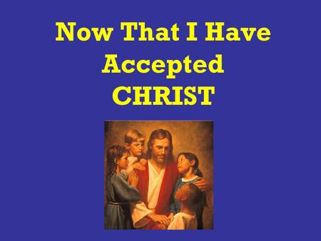 "Now That I Have Accepted CHRIST. What Does ""Accepting CHRIST"" Mean."