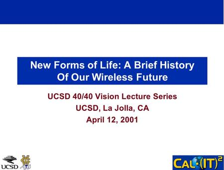 New Forms of Life: A Brief History Of Our Wireless Future UCSD 40/40 Vision Lecture Series UCSD, La Jolla, CA April 12, 2001.
