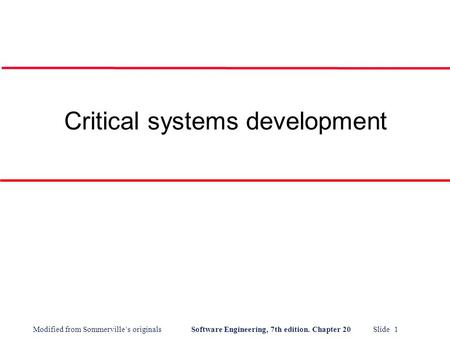 Modified from Sommerville's originals Software Engineering, 7th edition. Chapter 20 Slide 1 Critical systems development.