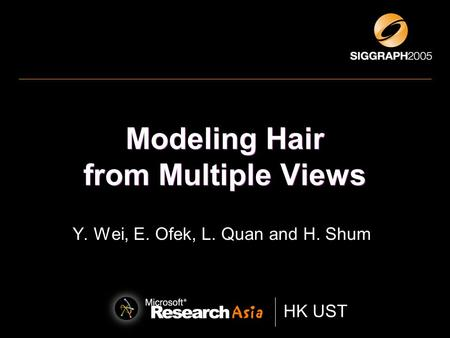 HK UST * Hong Kong University of Science and Technology HK UST Modeling Hair from Multiple Views Y. Wei, E. Ofek, L. Quan and H. Shum.
