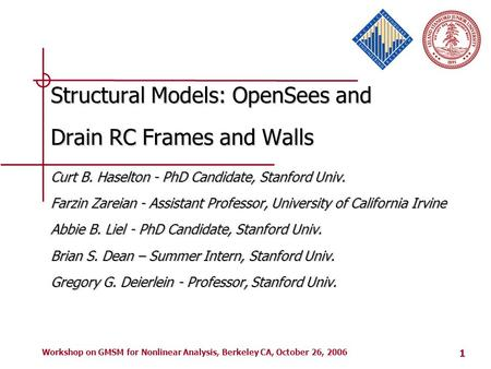 1 Workshop on GMSM for Nonlinear Analysis, Berkeley CA, October 26, 2006 Structural Models: OpenSees and Drain RC Frames and Walls Curt B. Haselton - PhD.