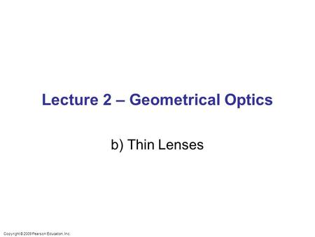 Copyright © 2009 Pearson Education, Inc. Lecture 2 – Geometrical Optics b) Thin Lenses.