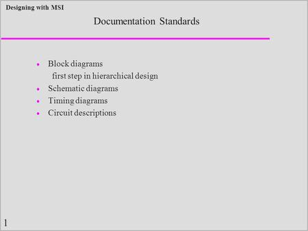 1 Designing with MSI Documentation Standards  Block diagrams first step in hierarchical design  Schematic diagrams  Timing diagrams  Circuit descriptions.