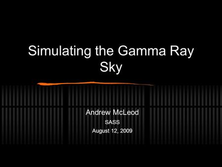 Simulating the Gamma Ray Sky Andrew McLeod SASS August 12, 2009.