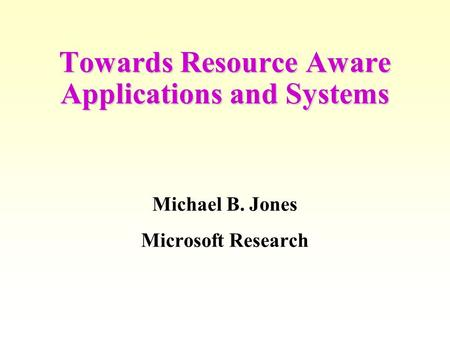 Towards Resource Aware Applications and Systems Michael B. Jones Microsoft Research.