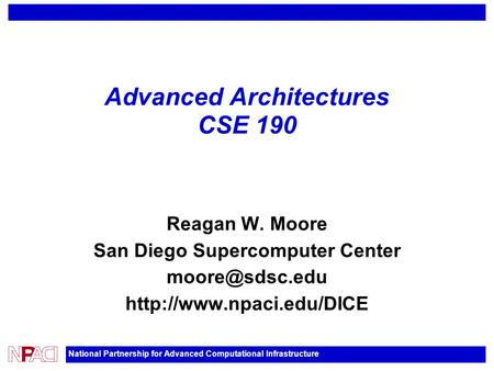 National Partnership for Advanced Computational Infrastructure Advanced Architectures CSE 190 Reagan W. Moore San Diego Supercomputer Center