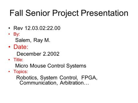 Fall Senior Project Presentation Rev 12.03.02:22.00 By: Salem, Ray M. Date: December 2.2002 Title: Micro Mouse Control Systems Topics: Robotics, System.
