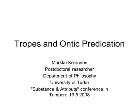 Tropes and Ontic Predication Markku Keinänen Postdoctoral researcher Department of Philosophy University of Turku Substance & Attribute conference in.