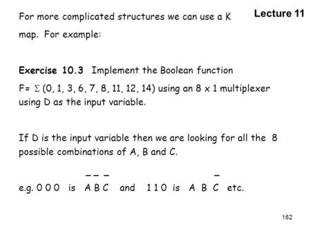 162 For more complicated structures we can use a K map. For example: Exercise 10.3 Implement the Boolean function F=  (0, 1, 3, 6, 7, 8, 11, 12, 14)