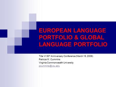 EUROPEAN LANGUAGE PORTFOLIO & GLOBAL LANGUAGE PORTFOLIO Title VI 50 th Anniversary Conference (March 19, 2009) Patricia W. Cummins Virginia Commonwealth.