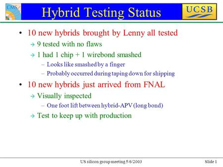 Slide 1US silicon group meeting 5/6/2003 Hybrid Testing Status 10 new hybrids brought by Lenny all tested à 9 tested with no flaws à 1 had 1 chip + 1 wirebond.
