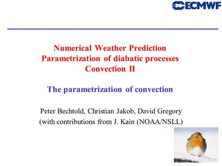 1 Numerical Weather Prediction Parametrization of diabatic processes Convection II The parametrization of convection Peter Bechtold, Christian Jakob, David.