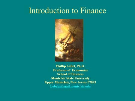 Introduction to Finance Phillip LeBel, Ph.D. Professor of Economics School of Business Montclair State University Upper Montclair, New Jersey 07043