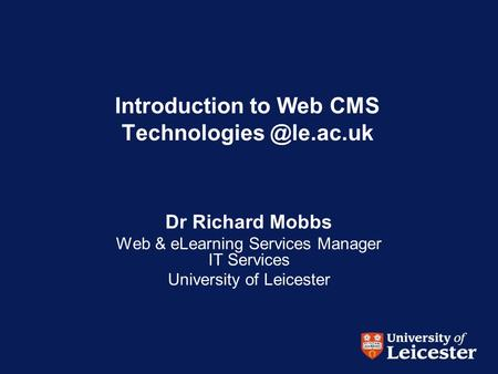 Introduction to Web CMS Dr Richard Mobbs Web & eLearning Services Manager IT Services University of Leicester.
