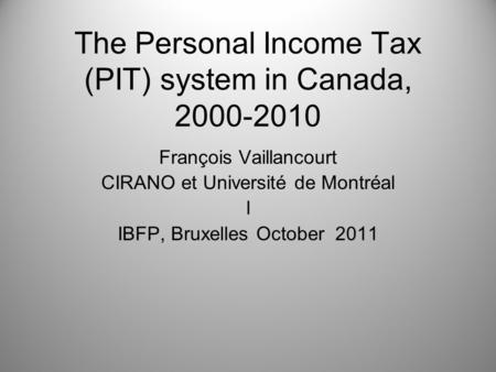 The Personal Income Tax (PIT) system in Canada, 2000-2010 François Vaillancourt CIRANO et Université de Montréal l IBFP, Bruxelles October 2011.