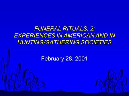 FUNERAL RITUALS, 2: EXPERIENCES IN AMERICAN AND IN HUNTING/GATHERING SOCIETIES February 28, 2001.