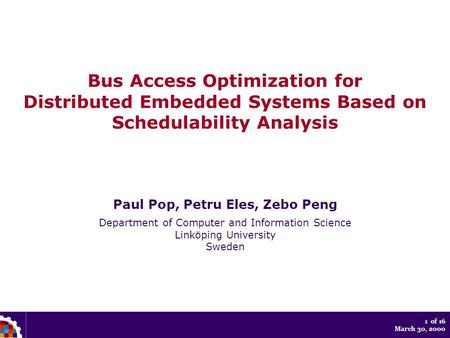 1 of 16 March 30, 2000 Bus Access Optimization for Distributed Embedded Systems Based on Schedulability Analysis Paul Pop, Petru Eles, Zebo Peng Department.