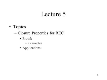 1 Lecture 5 Topics –Closure Properties for REC Proofs –2 examples Applications.