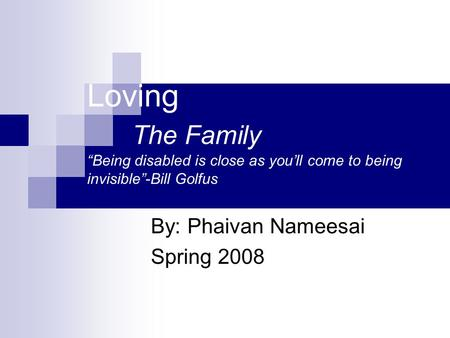 "Loving The Family ""Being disabled is close as you'll come to being invisible""-Bill Golfus By: Phaivan Nameesai Spring 2008."