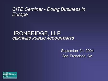 CITD Seminar - Doing Business in Europe IRONBRIDGE, LLP CERTIFIED PUBLIC ACCOUNTANTS September 21, 2004 San Francisco, CA.