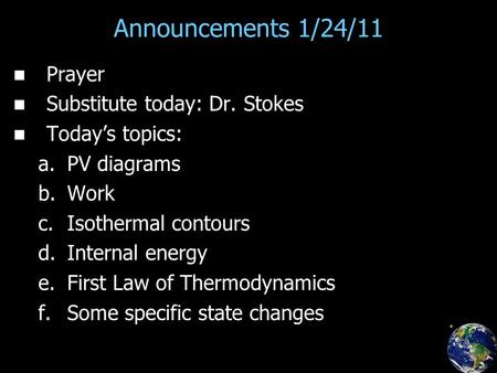 Announcements 1/24/11 Prayer Substitute today: Dr. Stokes Today's topics: a. a.PV diagrams b. b.Work c. c.Isothermal contours d. d.Internal energy e. e.First.
