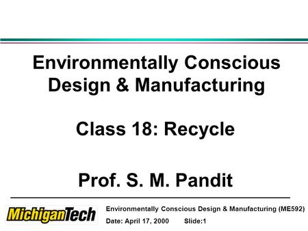 Environmentally Conscious Design & Manufacturing (ME592) Date: April 17, 2000 Slide:1 Environmentally Conscious Design & Manufacturing Class 18: Recycle.