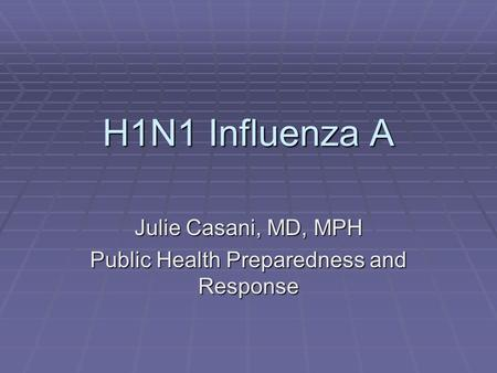 H1N1 Influenza A Julie Casani, MD, MPH Public Health Preparedness and Response.
