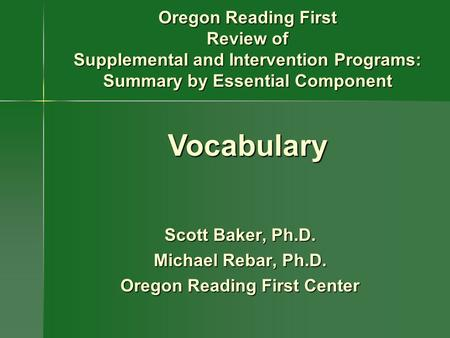 Scott Baker, Ph.D. Michael Rebar, Ph.D. Oregon Reading First Center Oregon Reading First Review of Supplemental and Intervention Programs: Summary by Essential.
