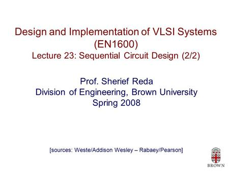 Design and Implementation of VLSI Systems (EN1600) Lecture 23: Sequential Circuit Design (2/2) Prof. Sherief Reda Division of Engineering, Brown University.